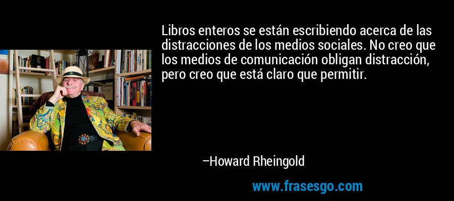 Libros enteros se están escribiendo acerca de las distracciones de los medios sociales. No creo que los medios de comunicación obligan distracción, pero creo que está claro que permitir. – Howard Rheingold