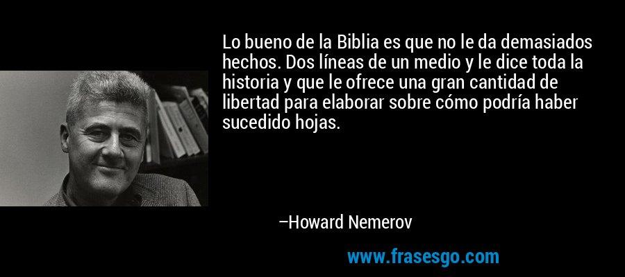 Lo bueno de la Biblia es que no le da demasiados hechos. Dos líneas de un medio y le dice toda la historia y que le ofrece una gran cantidad de libertad para elaborar sobre cómo podría haber sucedido hojas. – Howard Nemerov