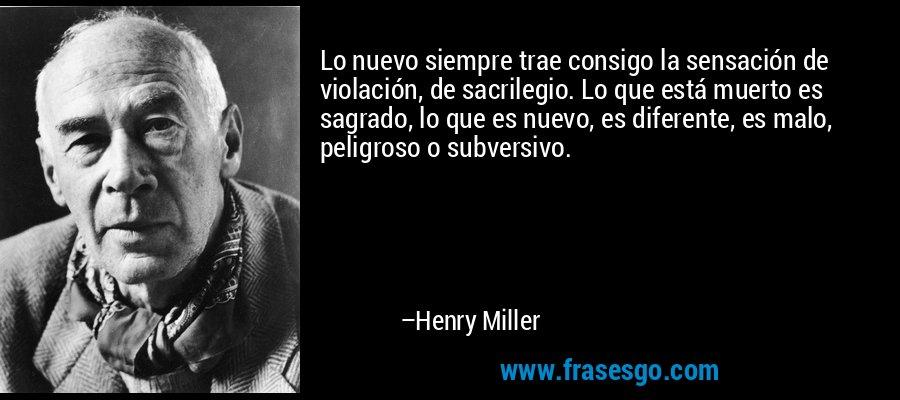 Lo nuevo siempre trae consigo la sensación de violación, de sacrilegio. Lo que está muerto es sagrado, lo que es nuevo, es diferente, es malo, peligroso o subversivo. – Henry Miller