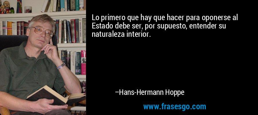 Lo primero que hay que hacer para oponerse al Estado debe ser, por supuesto, entender su naturaleza interior. – Hans-Hermann Hoppe