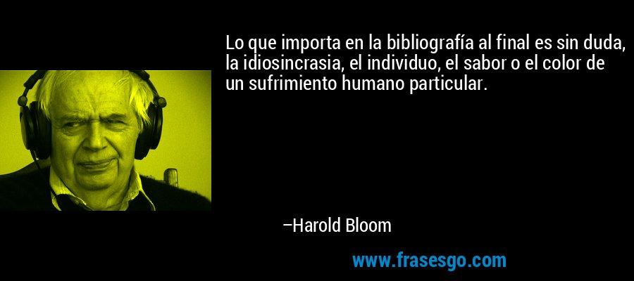 Lo que importa en la bibliografía al final es sin duda, la idiosincrasia, el individuo, el sabor o el color de un sufrimiento humano particular. – Harold Bloom