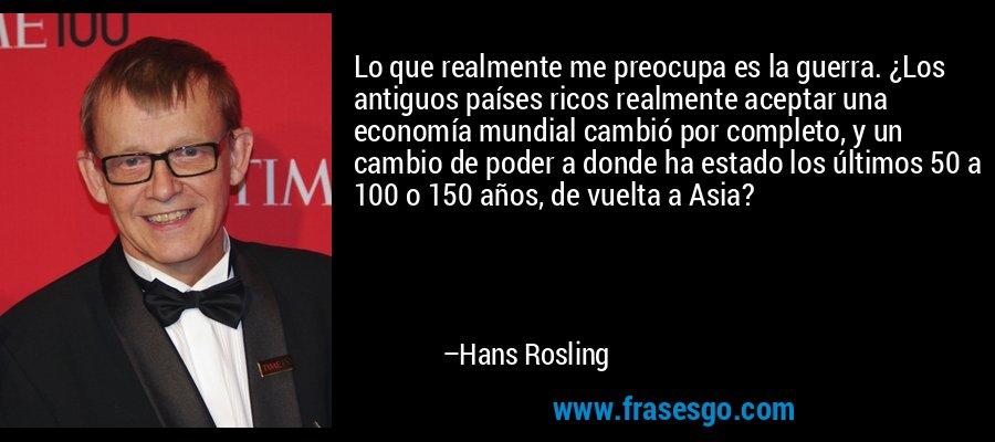 Lo que realmente me preocupa es la guerra. ¿Los antiguos países ricos realmente aceptar una economía mundial cambió por completo, y un cambio de poder a donde ha estado los últimos 50 a 100 o 150 años, de vuelta a Asia? – Hans Rosling