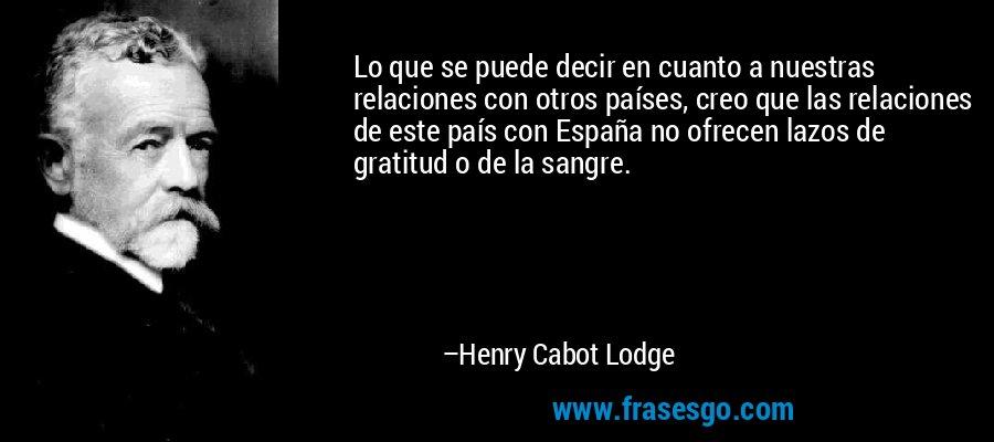 Lo que se puede decir en cuanto a nuestras relaciones con otros países, creo que las relaciones de este país con España no ofrecen lazos de gratitud o de la sangre. – Henry Cabot Lodge