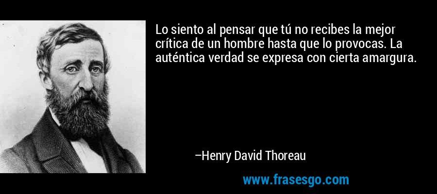 Lo siento al pensar que tú no recibes la mejor crítica de un hombre hasta que lo provocas. La auténtica verdad se expresa con cierta amargura. – Henry David Thoreau