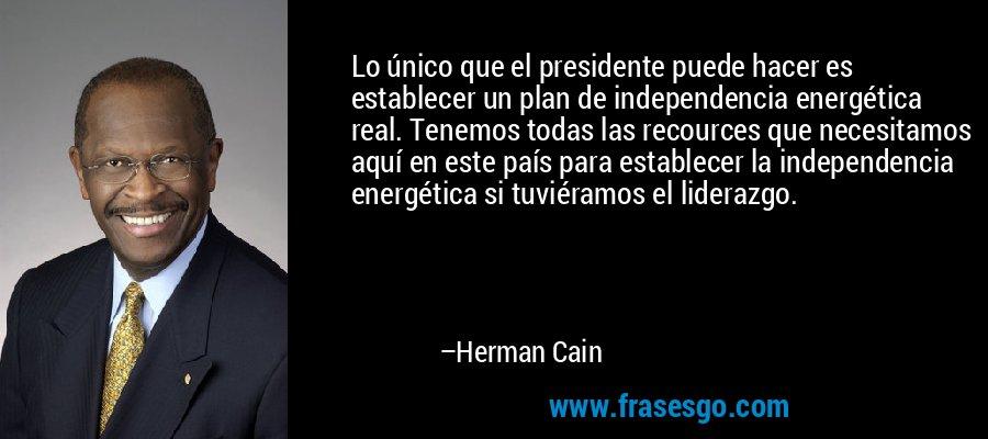Lo único que el presidente puede hacer es establecer un plan de independencia energética real. Tenemos todas las recources que necesitamos aquí en este país para establecer la independencia energética si tuviéramos el liderazgo. – Herman Cain