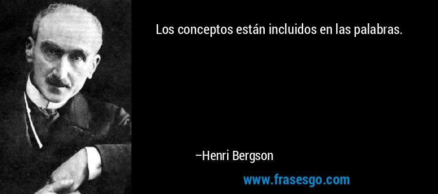 Los conceptos están incluidos en las palabras. – Henri Bergson