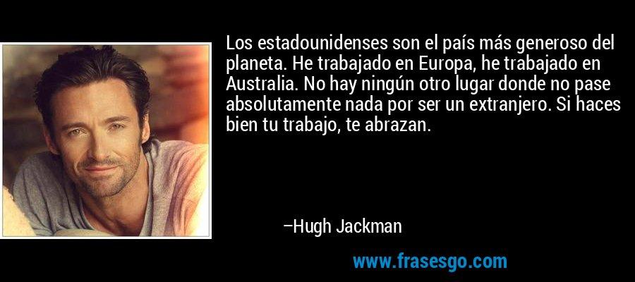 Los estadounidenses son el país más generoso del planeta. He trabajado en Europa, he trabajado en Australia. No hay ningún otro lugar donde no pase absolutamente nada por ser un extranjero. Si haces bien tu trabajo, te abrazan. – Hugh Jackman