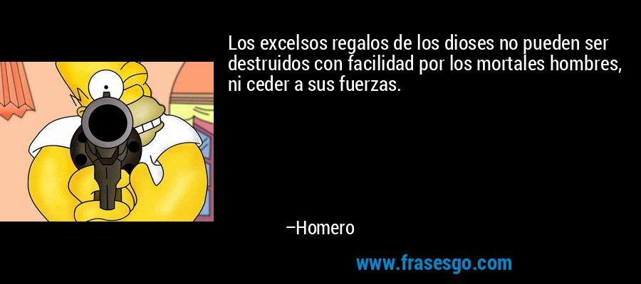 Los excelsos regalos de los dioses no pueden ser destruidos con facilidad por los mortales hombres, ni ceder a sus fuerzas. – Homero