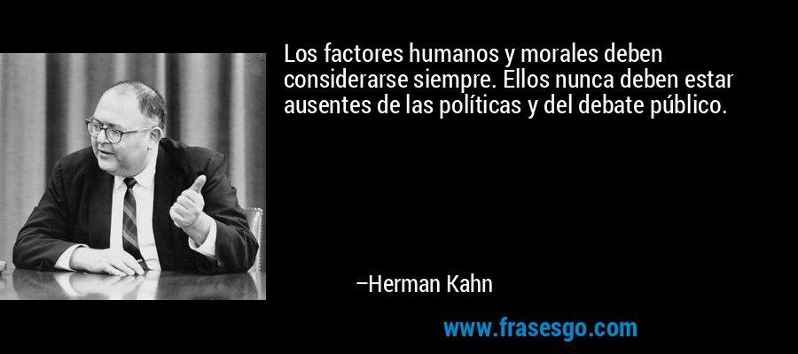 Los factores humanos y morales deben considerarse siempre. Ellos nunca deben estar ausentes de las políticas y del debate público. – Herman Kahn