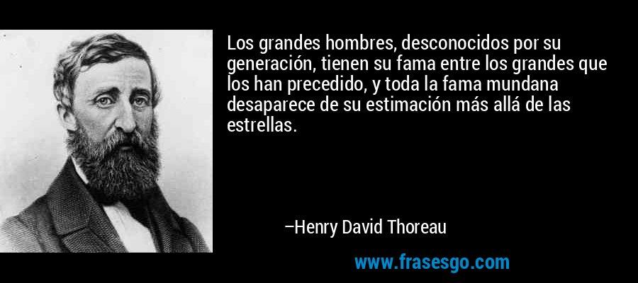 Los grandes hombres, desconocidos por su generación, tienen su fama entre los grandes que los han precedido, y toda la fama mundana desaparece de su estimación más allá de las estrellas. – Henry David Thoreau