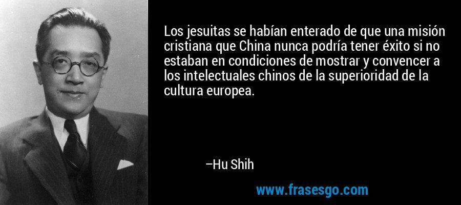 Los jesuitas se habían enterado de que una misión cristiana que China nunca podría tener éxito si no estaban en condiciones de mostrar y convencer a los intelectuales chinos de la superioridad de la cultura europea. – Hu Shih