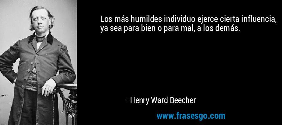 Los más humildes individuo ejerce cierta influencia, ya sea para bien o para mal, a los demás. – Henry Ward Beecher