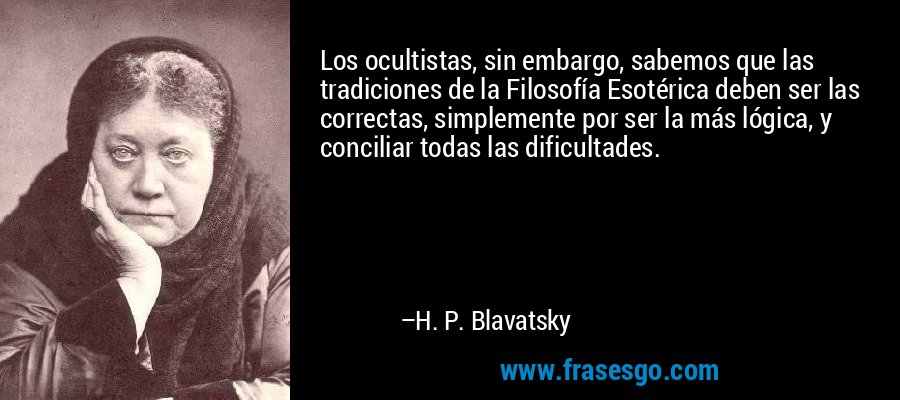 Los ocultistas, sin embargo, sabemos que las tradiciones de la Filosofía Esotérica deben ser las correctas, simplemente por ser la más lógica, y conciliar todas las dificultades. – H. P. Blavatsky