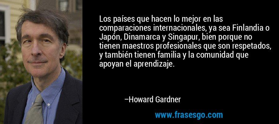 Los países que hacen lo mejor en las comparaciones internacionales, ya sea Finlandia o Japón, Dinamarca y Singapur, bien porque no tienen maestros profesionales que son respetados, y también tienen familia y la comunidad que apoyan el aprendizaje. – Howard Gardner