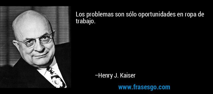 Los problemas son sólo oportunidades en ropa de trabajo. – Henry J. Kaiser