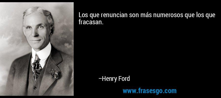 Los que renuncian son más numerosos que los que fracasan. – Henry Ford