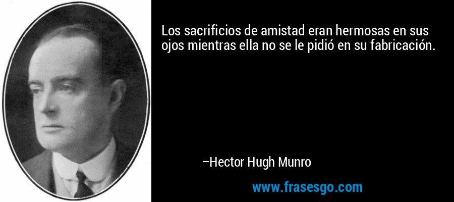 Los sacrificios de amistad eran hermosas en sus ojos mientras ella no se le pidió en su fabricación. – Hector Hugh Munro