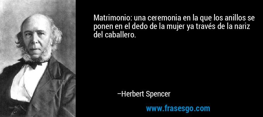 Matrimonio: una ceremonia en la que los anillos se ponen en el dedo de la mujer ya través de la nariz del caballero. – Herbert Spencer