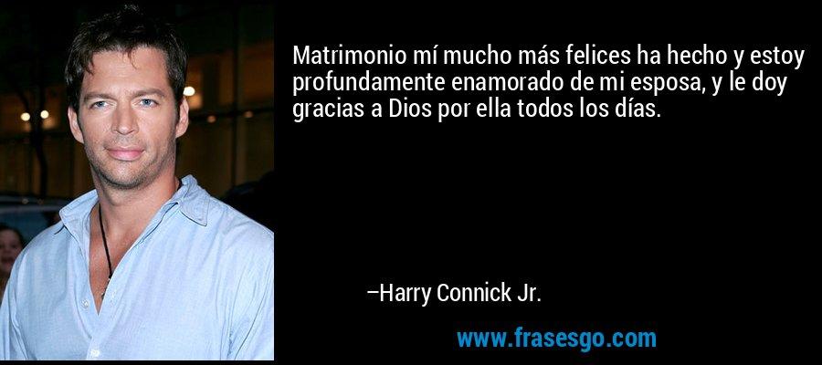 Matrimonio mí mucho más felices ha hecho y estoy profundamente enamorado de mi esposa, y le doy gracias a Dios por ella todos los días. – Harry Connick Jr.