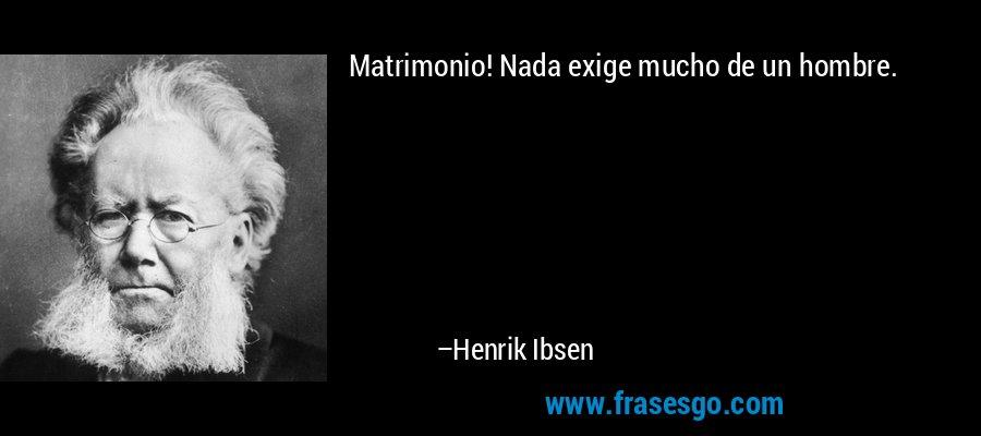 Matrimonio! Nada exige mucho de un hombre. – Henrik Ibsen
