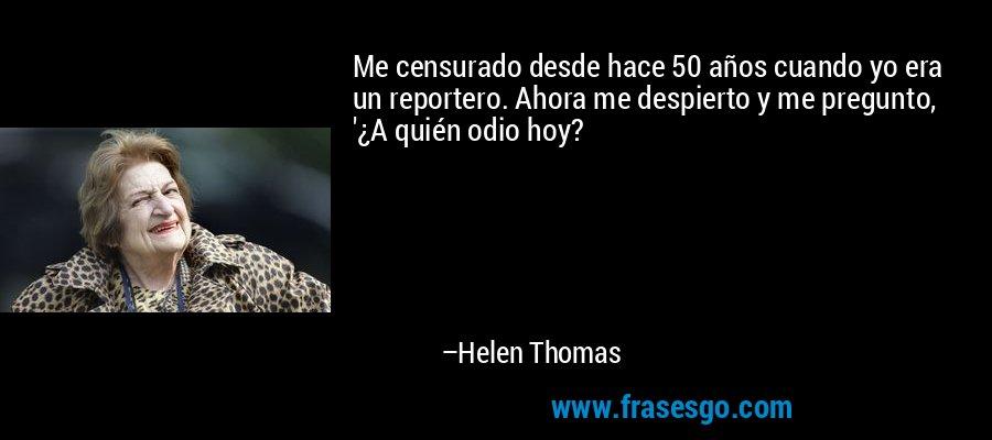 Me censurado desde hace 50 años cuando yo era un reportero. Ahora me despierto y me pregunto, '¿A quién odio hoy? – Helen Thomas