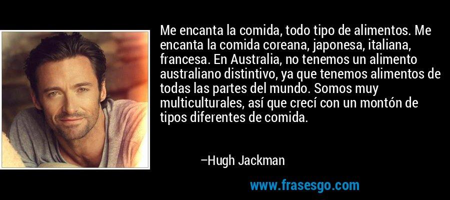 Me encanta la comida, todo tipo de alimentos. Me encanta la comida coreana, japonesa, italiana, francesa. En Australia, no tenemos un alimento australiano distintivo, ya que tenemos alimentos de todas las partes del mundo. Somos muy multiculturales, así que crecí con un montón de tipos diferentes de comida. – Hugh Jackman