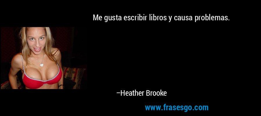 Me gusta escribir libros y causa problemas. – Heather Brooke