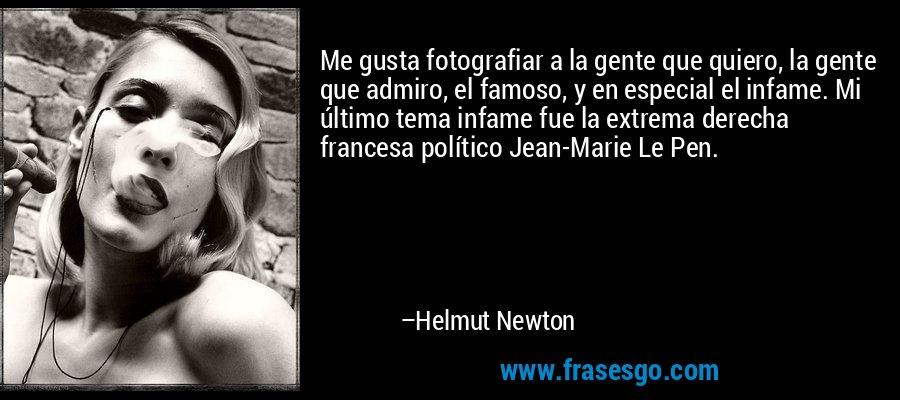 Me gusta fotografiar a la gente que quiero, la gente que admiro, el famoso, y en especial el infame. Mi último tema infame fue la extrema derecha francesa político Jean-Marie Le Pen. – Helmut Newton