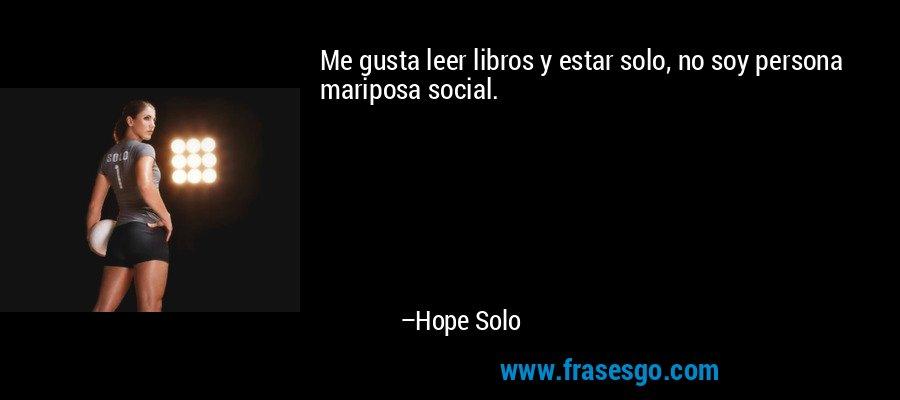 Me gusta leer libros y estar solo, no soy persona mariposa social. – Hope Solo