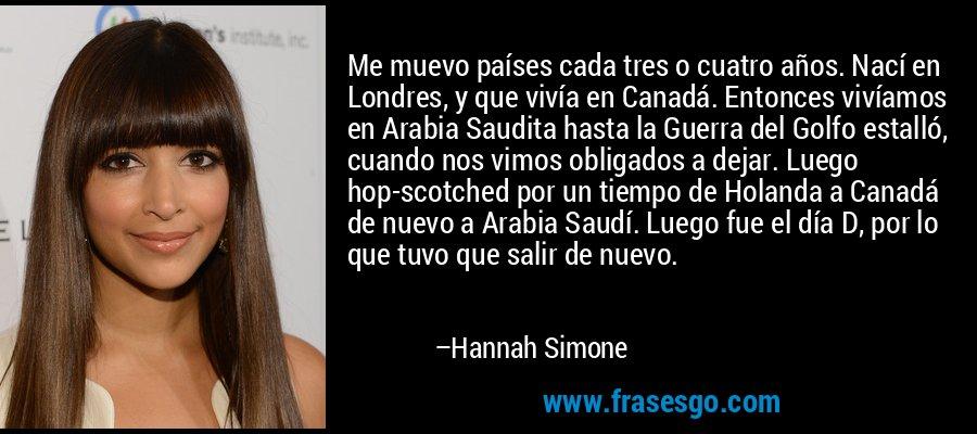 Me muevo países cada tres o cuatro años. Nací en Londres, y que vivía en Canadá. Entonces vivíamos en Arabia Saudita hasta la Guerra del Golfo estalló, cuando nos vimos obligados a dejar. Luego hop-scotched por un tiempo de Holanda a Canadá de nuevo a Arabia Saudí. Luego fue el día D, por lo que tuvo que salir de nuevo. – Hannah Simone