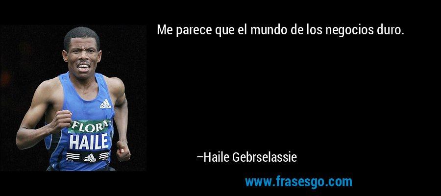 Me parece que el mundo de los negocios duro. – Haile Gebrselassie
