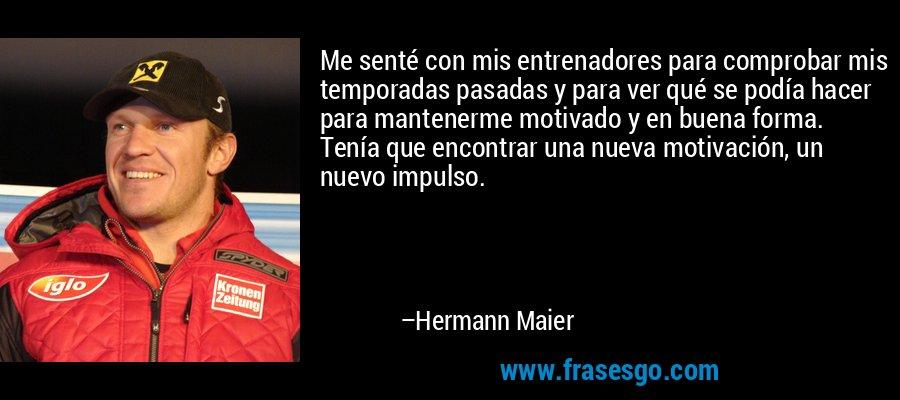 Me senté con mis entrenadores para comprobar mis temporadas pasadas y para ver qué se podía hacer para mantenerme motivado y en buena forma. Tenía que encontrar una nueva motivación, un nuevo impulso. – Hermann Maier