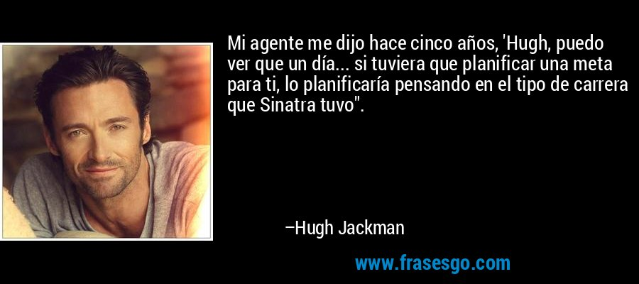 Mi agente me dijo hace cinco años, 'Hugh, puedo ver que un día... si tuviera que planificar una meta para ti, lo planificaría pensando en el tipo de carrera que Sinatra tuvo