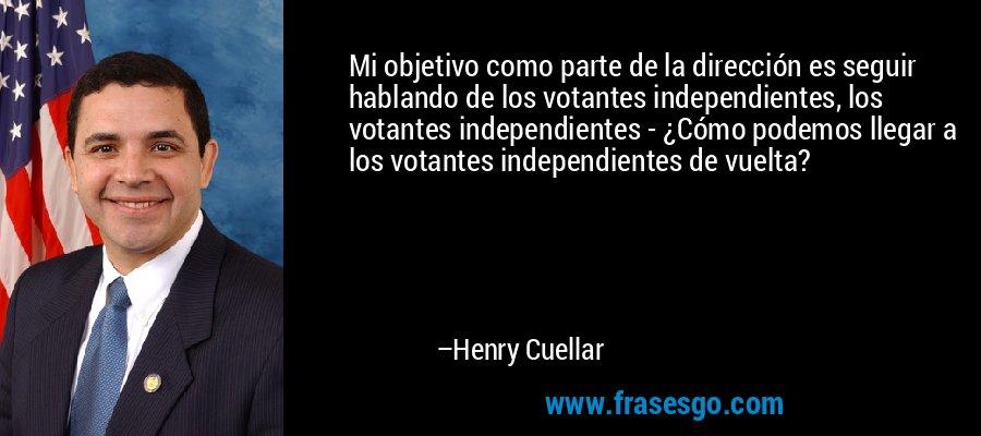 Mi objetivo como parte de la dirección es seguir hablando de los votantes independientes, los votantes independientes - ¿Cómo podemos llegar a los votantes independientes de vuelta? – Henry Cuellar
