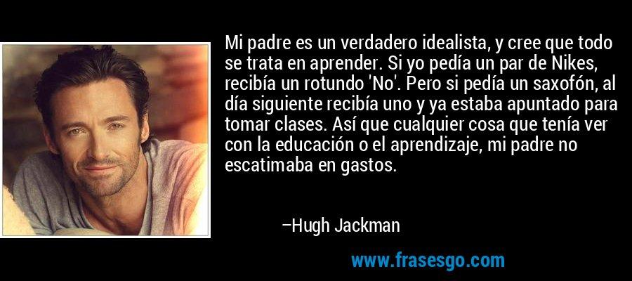 Mi padre es un verdadero idealista, y cree que todo se trata en aprender. Si yo pedía un par de Nikes, recibía un rotundo 'No'. Pero si pedía un saxofón, al día siguiente recibía uno y ya estaba apuntado para tomar clases. Así que cualquier cosa que tenía ver con la educación o el aprendizaje, mi padre no escatimaba en gastos. – Hugh Jackman