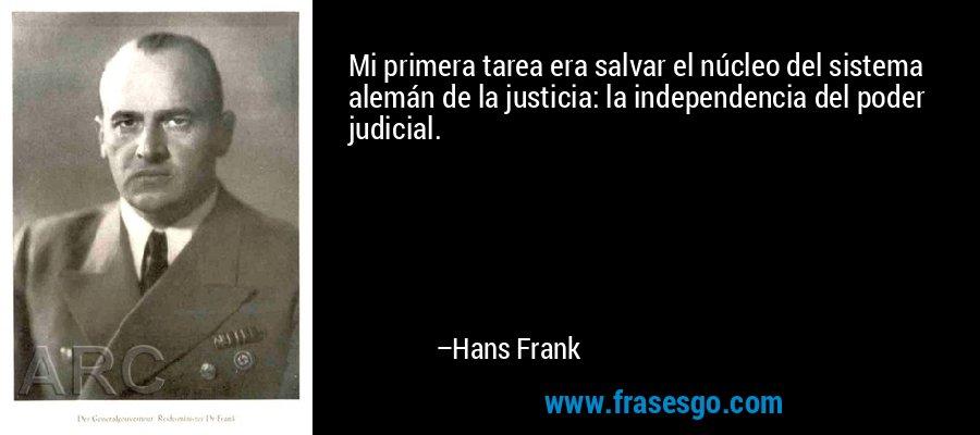 Mi primera tarea era salvar el núcleo del sistema alemán de la justicia: la independencia del poder judicial. – Hans Frank