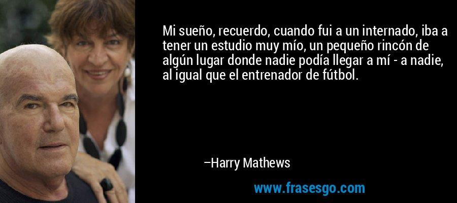 Mi sueño, recuerdo, cuando fui a un internado, iba a tener un estudio muy mío, un pequeño rincón de algún lugar donde nadie podía llegar a mí - a nadie, al igual que el entrenador de fútbol. – Harry Mathews