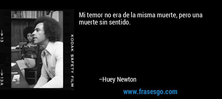 Mi temor no era de la misma muerte, pero una muerte sin sentido. – Huey Newton