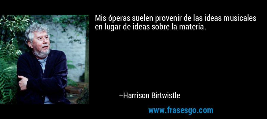 Mis óperas suelen provenir de las ideas musicales en lugar de ideas sobre la materia. – Harrison Birtwistle