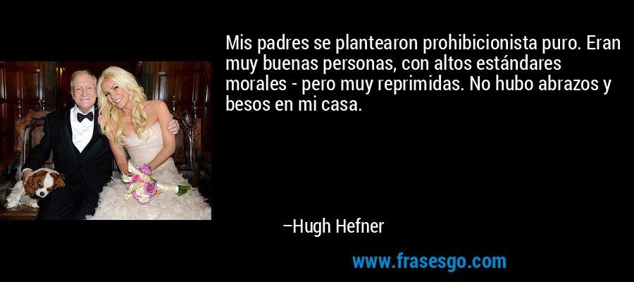 Mis padres se plantearon prohibicionista puro. Eran muy buenas personas, con altos estándares morales - pero muy reprimidas. No hubo abrazos y besos en mi casa. – Hugh Hefner