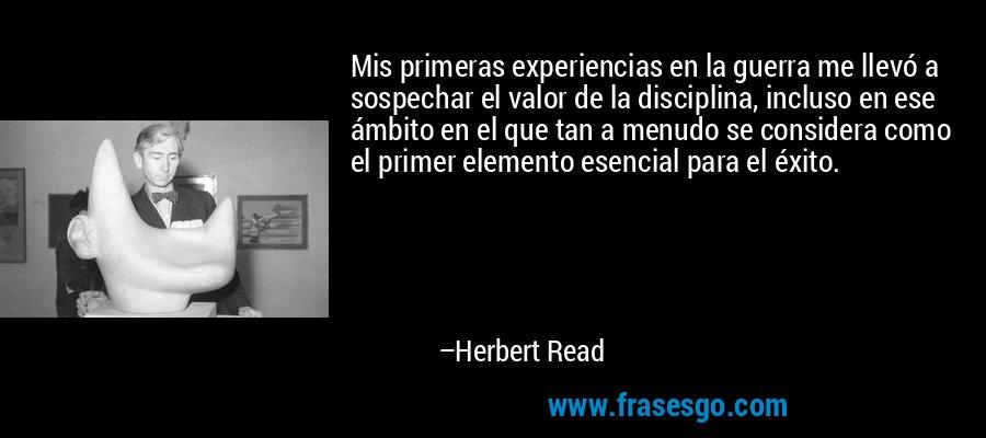 Mis primeras experiencias en la guerra me llevó a sospechar el valor de la disciplina, incluso en ese ámbito en el que tan a menudo se considera como el primer elemento esencial para el éxito. – Herbert Read