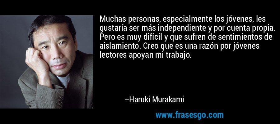 Muchas personas, especialmente los jóvenes, les gustaría ser más independiente y por cuenta propia. Pero es muy difícil y que sufren de sentimientos de aislamiento. Creo que es una razón por jóvenes lectores apoyan mi trabajo. – Haruki Murakami