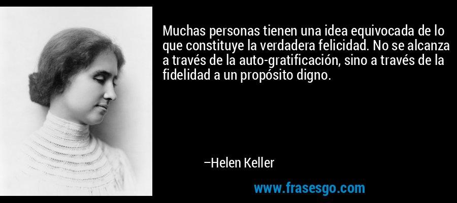 Muchas personas tienen una idea equivocada de lo que constituye la verdadera felicidad. No se alcanza a través de la auto-gratificación, sino a través de la fidelidad a un propósito digno. – Helen Keller