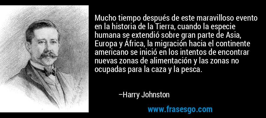 Mucho tiempo después de este maravilloso evento en la historia de la Tierra, cuando la especie humana se extendió sobre gran parte de Asia, Europa y África, la migración hacia el continente americano se inició en los intentos de encontrar nuevas zonas de alimentación y las zonas no ocupadas para la caza y la pesca. – Harry Johnston