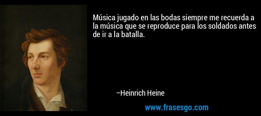 Música jugado en las bodas siempre me recuerda a la música que se reproduce para los soldados antes de ir a la batalla. – Heinrich Heine