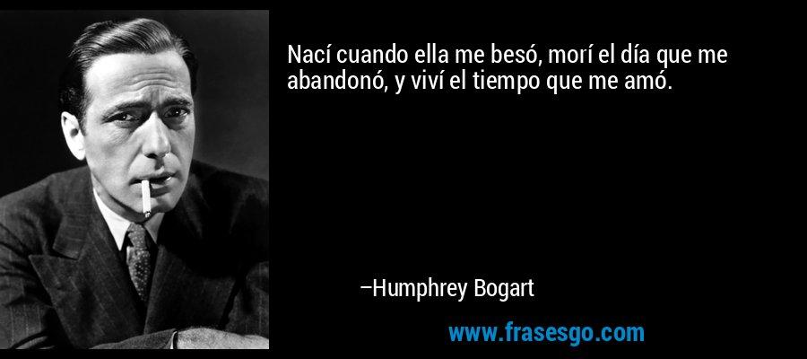 Nací cuando ella me besó, morí el día que me abandonó, y viví el tiempo que me amó. – Humphrey Bogart