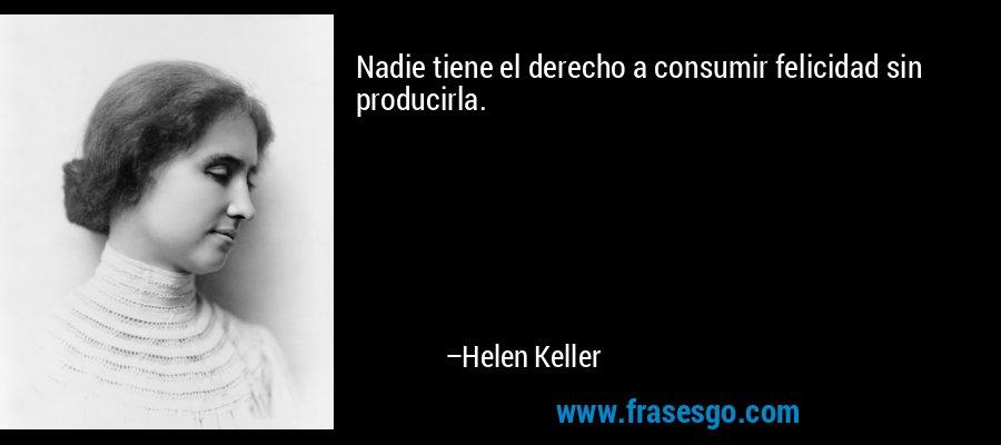 Nadie tiene el derecho a consumir felicidad sin producirla. – Helen Keller