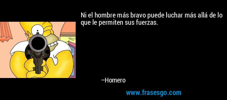 Ni el hombre más bravo puede luchar más allá de lo que le permiten sus fuerzas. – Homero