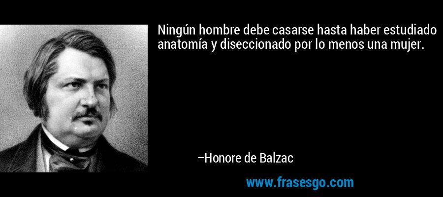 Ningún hombre debe casarse hasta haber estudiado anatomía y diseccionado por lo menos una mujer. – Honore de Balzac