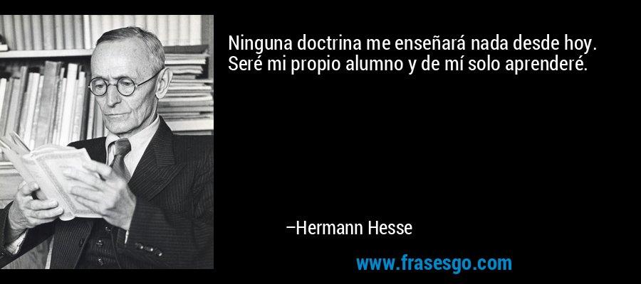 Ninguna doctrina me enseñará nada desde hoy. Seré mi propio alumno y de mí solo aprenderé. – Hermann Hesse